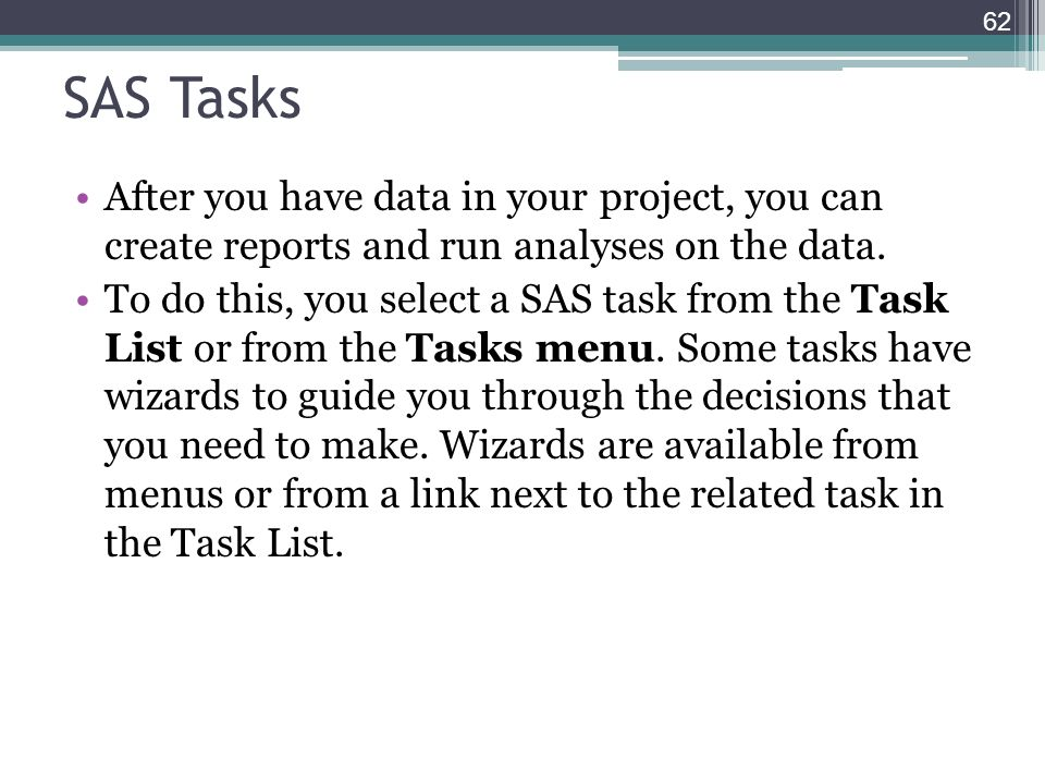 SAS Tasks After you have data in your project, you can create reports and run analyses on the data. To do this, you select a SAS task from the Task Li