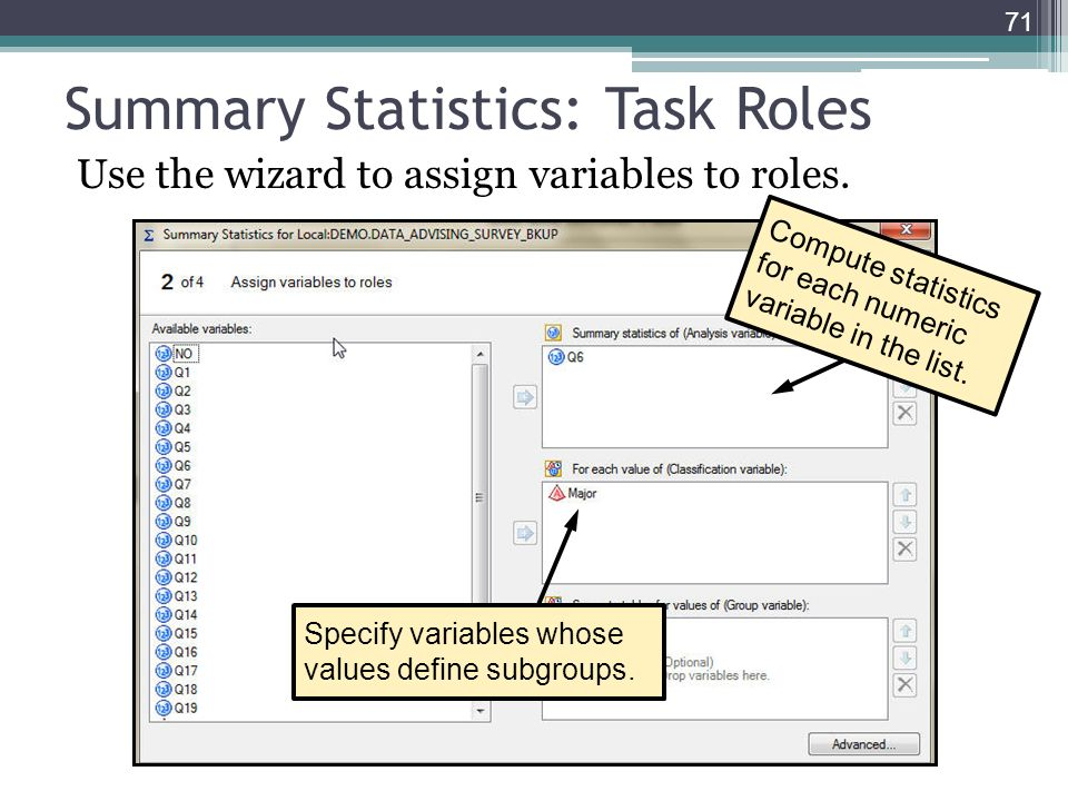 Summary Statistics: Task Roles Use the wizard to assign variables to roles. 71 Specify variables whose values define subgroups. Compute statistics for