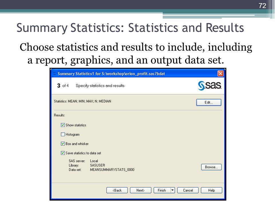 Summary Statistics: Statistics and Results Choose statistics and results to include, including a report, graphics, and an output data set. 72