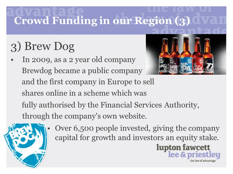 Crowd Funding in our Region (3) 3) Brew Dog In 2009, as a 2 year old company Brewdog became a public company and the first company in Europe to sell s