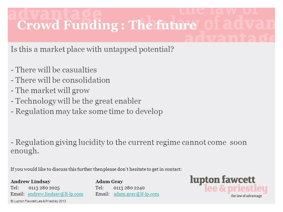 Crowd Funding : The future Is this a market place with untapped potential? - There will be casualties - There will be consolidation - The market will