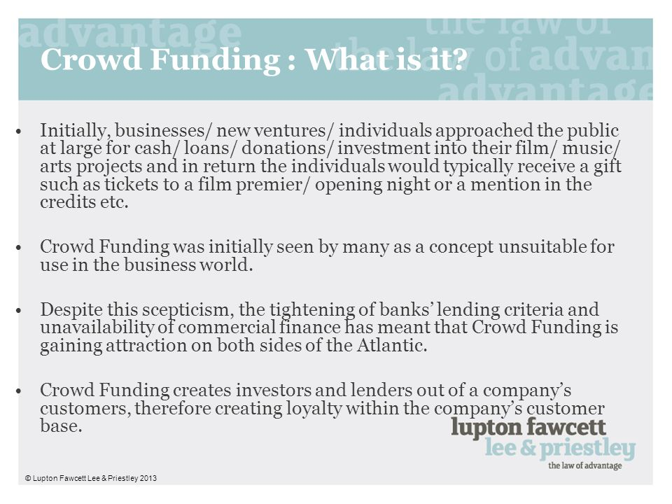 Crowd Funding : What is it? Initially, businesses/ new ventures/ individuals approached the public at large for cash/ loans/ donations/ investment int