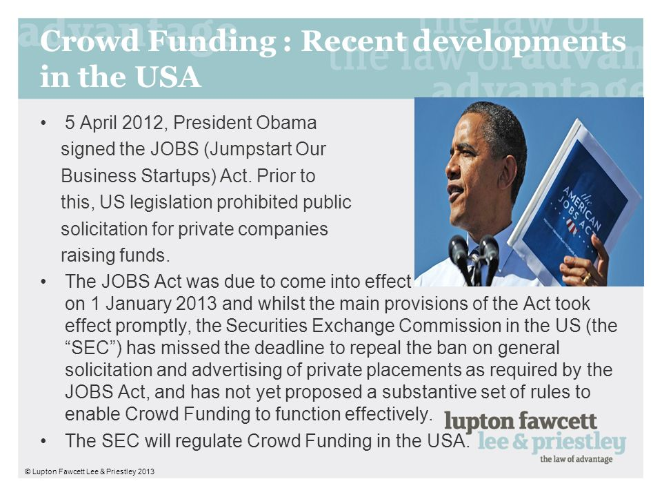 Crowd Funding : Recent developments in the USA 5 April 2012, President Obama signed the JOBS (Jumpstart Our Business Startups) Act. Prior to this, US