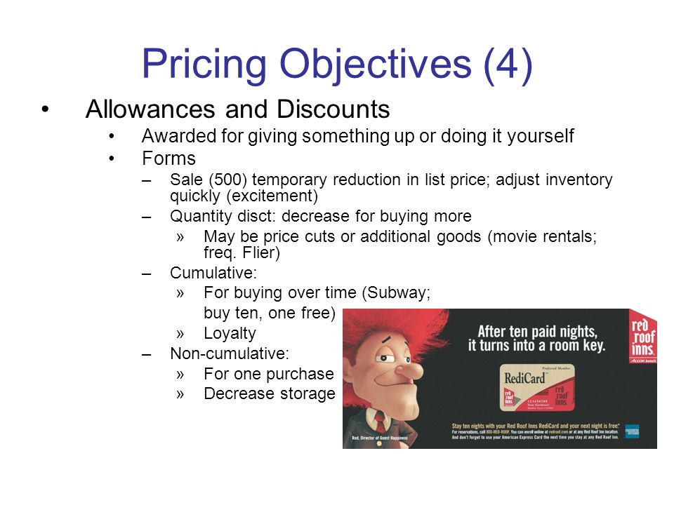 Pricing Objectives (4) Allowances and Discounts Awarded for giving something up or doing it yourself Forms –Sale (500) temporary reduction in list pri