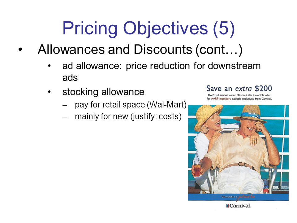 Pricing Objectives (5) Allowances and Discounts (cont…) ad allowance: price reduction for downstream ads stocking allowance –pay for retail space (Wal