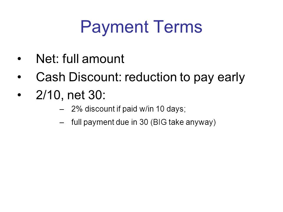 Payment Terms Net: full amount Cash Discount: reduction to pay early 2/10, net 30: –2% discount if paid w/in 10 days; –full payment due in 30 (BIG tak