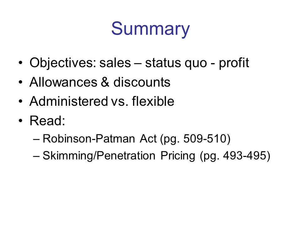 Summary Objectives: sales – status quo - profit Allowances & discounts Administered vs. flexible Read: –Robinson-Patman Act (pg. 509-510) –Skimming/Pe