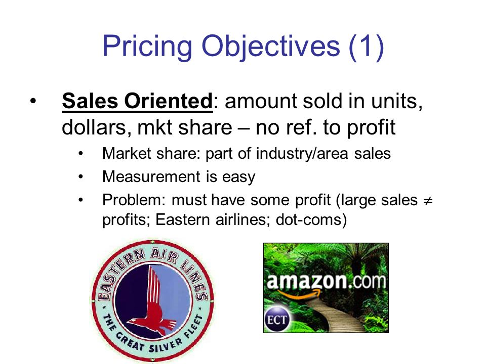 Pricing Objectives (1) Sales Oriented: amount sold in units, dollars, mkt share – no ref. to profit Market share: part of industry/area sales Measurem