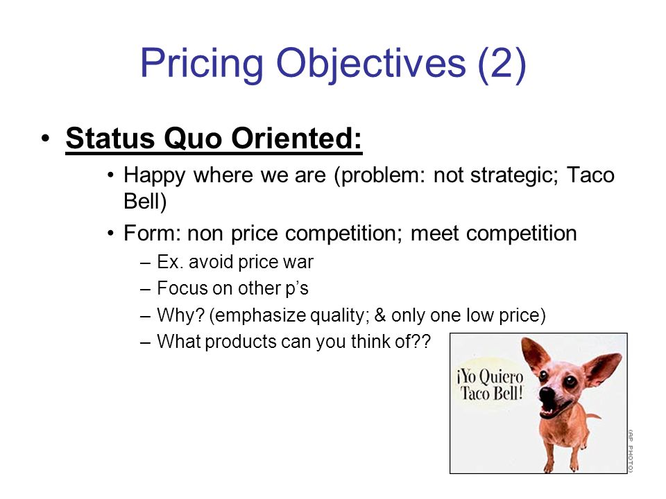 Pricing Objectives (2) Status Quo Oriented: Happy where we are (problem: not strategic; Taco Bell) Form: non price competition; meet competition –Ex.