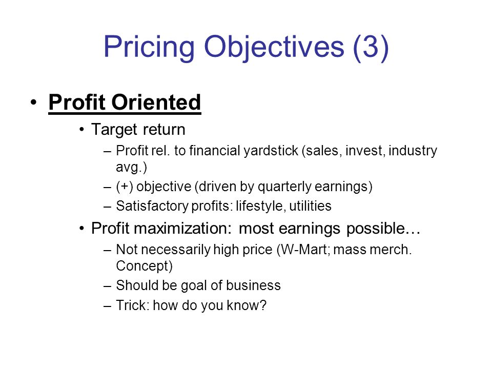 Pricing Objectives (3) Profit Oriented Target return –Profit rel. to financial yardstick (sales, invest, industry avg.) –(+) objective (driven by quar