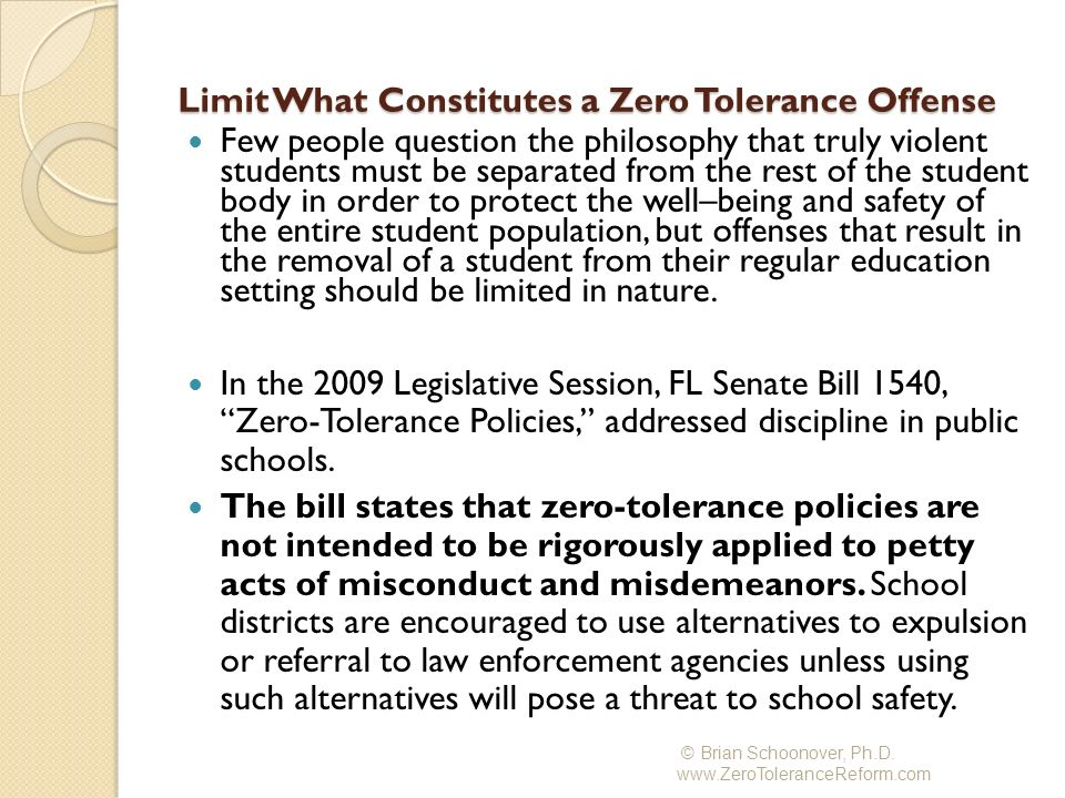 Methods on redefining zero tolerance policies with the intent of infusing more positive strategies on disciplining students without having to resort to suspensions and expulsions 7 Elements to a Model Student Code of Conduct: Element 1: A definition of the term zero tolerance that reflects the philosophy that a zero tolerance offense is one where a student is guilty of a very serious breach of conduct, a breach where it is clear that the student had the intent of threatening the safety of others at school.