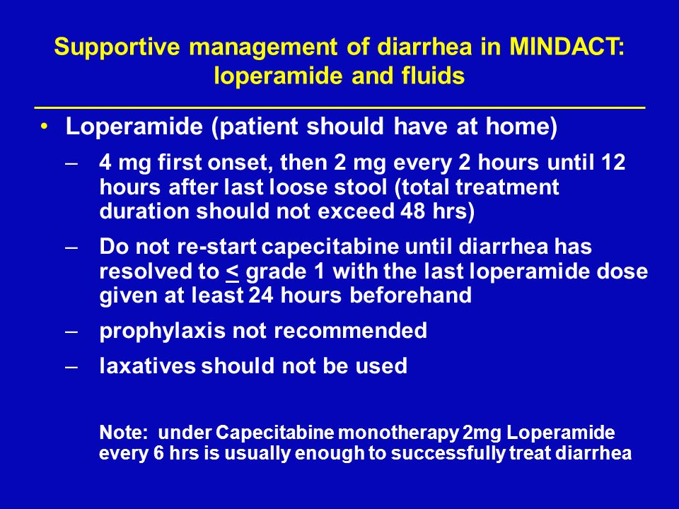 Supportive management of diarrhea in MINDACT: loperamide and fluids Loperamide (patient should have at home) –4 mg first onset, then 2 mg every 2 hour