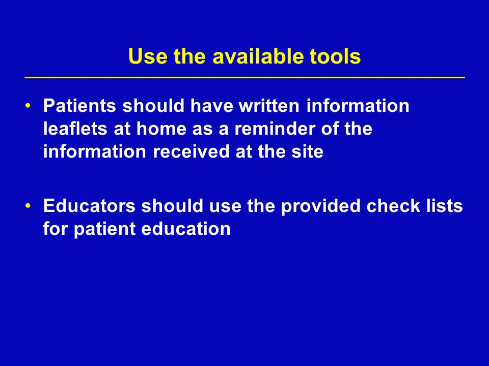 Use the available tools Patients should have written information leaflets at home as a reminder of the information received at the site Educators shou