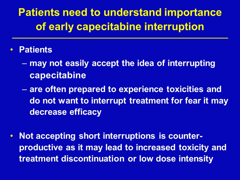 Patients need to understand importance of early capecitabine interruption Patients –may not easily accept the idea of interrupting capecitabine –are o