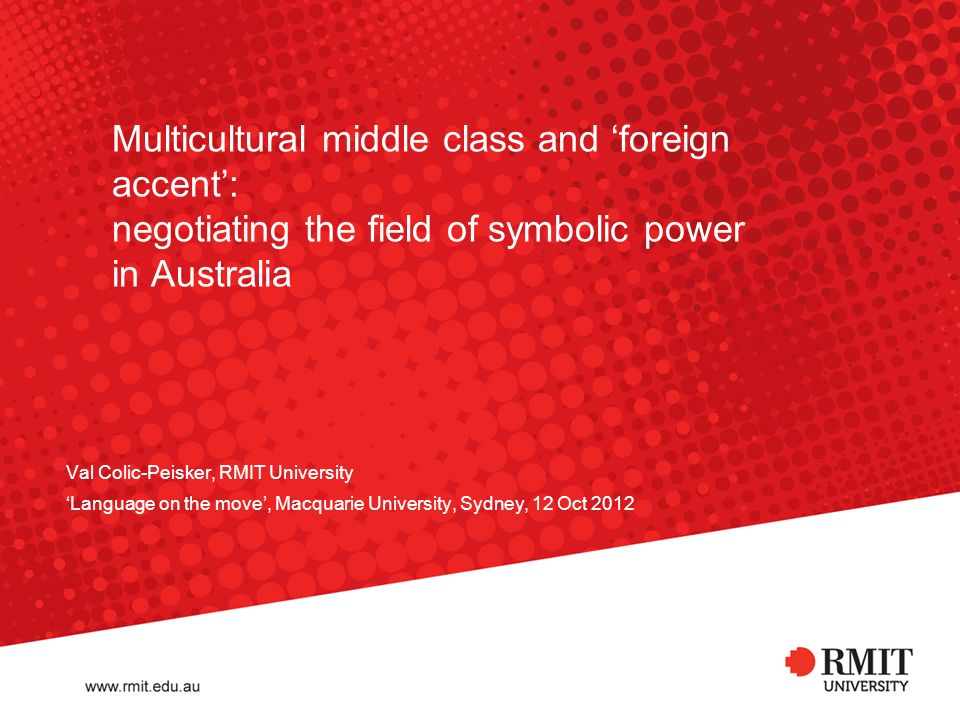 Multicultural middle class and foreign accent: negotiating the field of symbolic power in Australia Val Colic-Peisker, RMIT University Language on the move, Macquarie University, Sydney, 12 Oct 2012