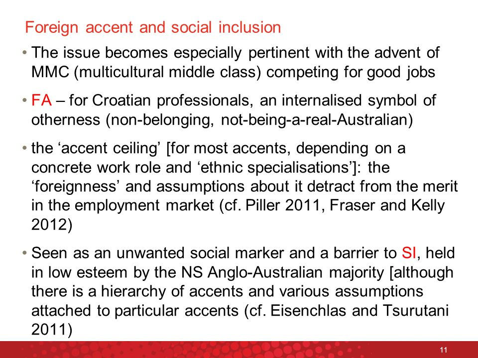 11 Foreign accent and social inclusion The issue becomes especially pertinent with the advent of MMC (multicultural middle class) competing for good jobs FA – for Croatian professionals, an internalised symbol of otherness (non-belonging, not-being-a-real-Australian) the accent ceiling [for most accents, depending on a concrete work role and ethnic specialisations]: the foreignness and assumptions about it detract from the merit in the employment market (cf.