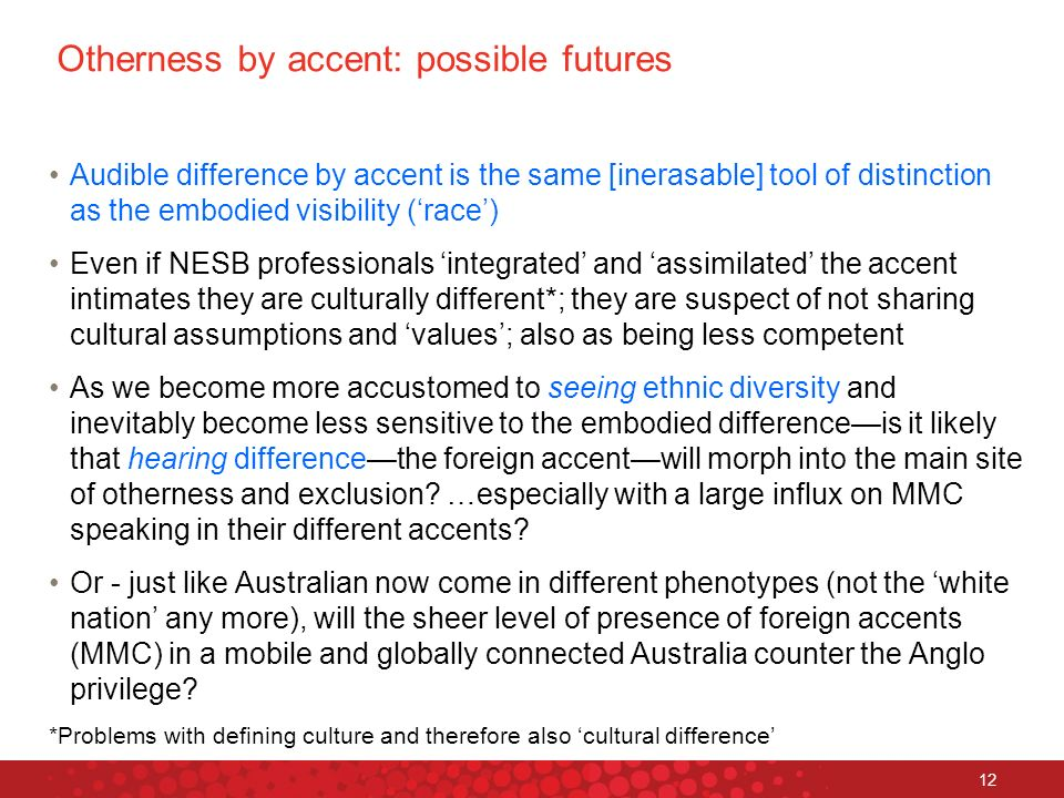 Otherness by accent: possible futures Audible difference by accent is the same [inerasable] tool of distinction as the embodied visibility (race) Even if NESB professionals integrated and assimilated the accent intimates they are culturally different*; they are suspect of not sharing cultural assumptions and values; also as being less competent As we become more accustomed to seeing ethnic diversity and inevitably become less sensitive to the embodied differenceis it likely that hearing differencethe foreign accentwill morph into the main site of otherness and exclusion.