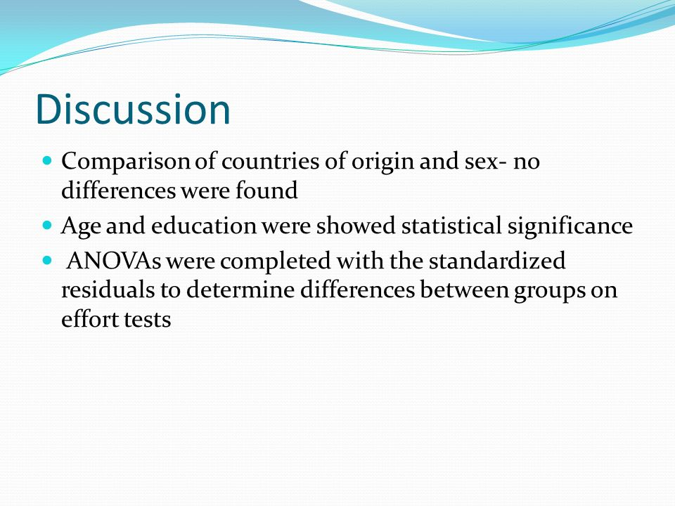 Discussion Comparison of countries of origin and sex- no differences were found Age and education were showed statistical significance ANOVAs were com