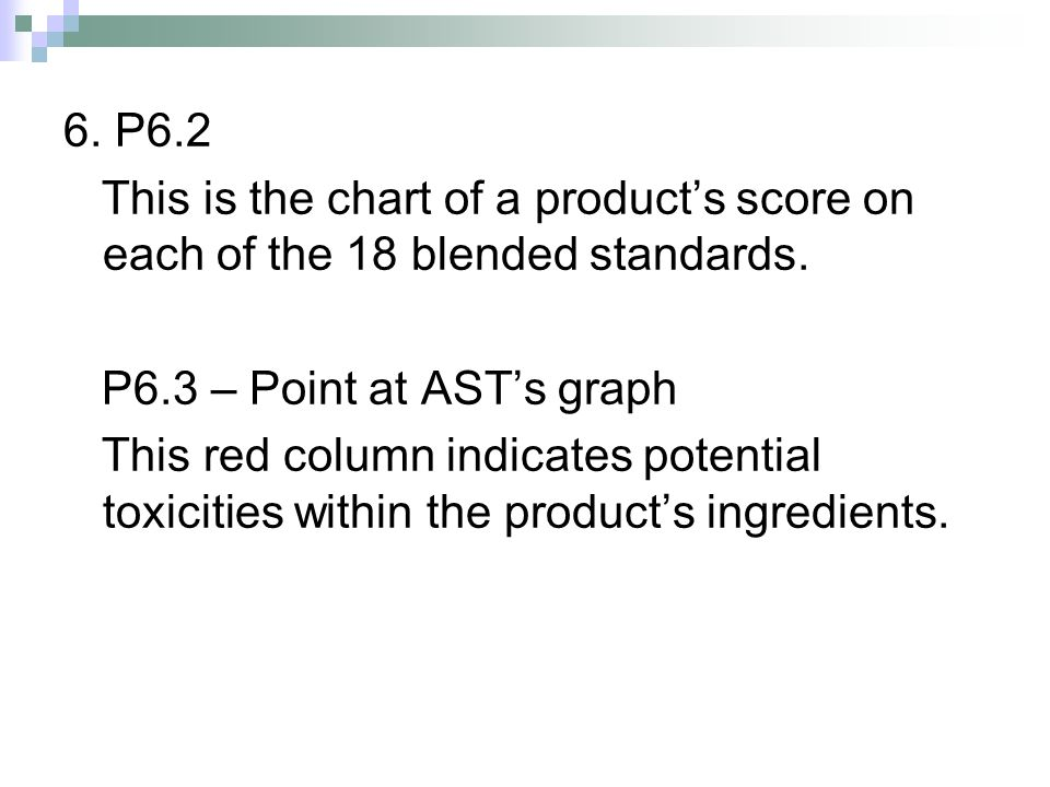 6. P6.2 This is the chart of a products score on each of the 18 blended standards. P6.3 – Point at ASTs graph This red column indicates potential toxi