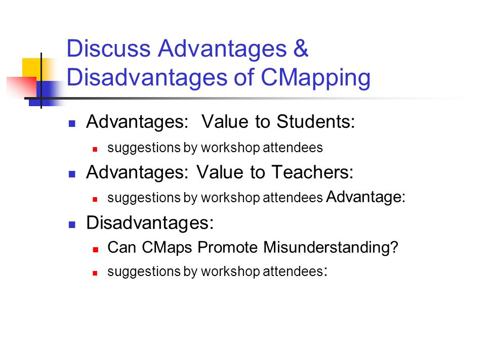 Discuss Advantages & Disadvantages of CMapping Advantages: Value to Students: suggestions by workshop attendees Advantages: Value to Teachers: suggest