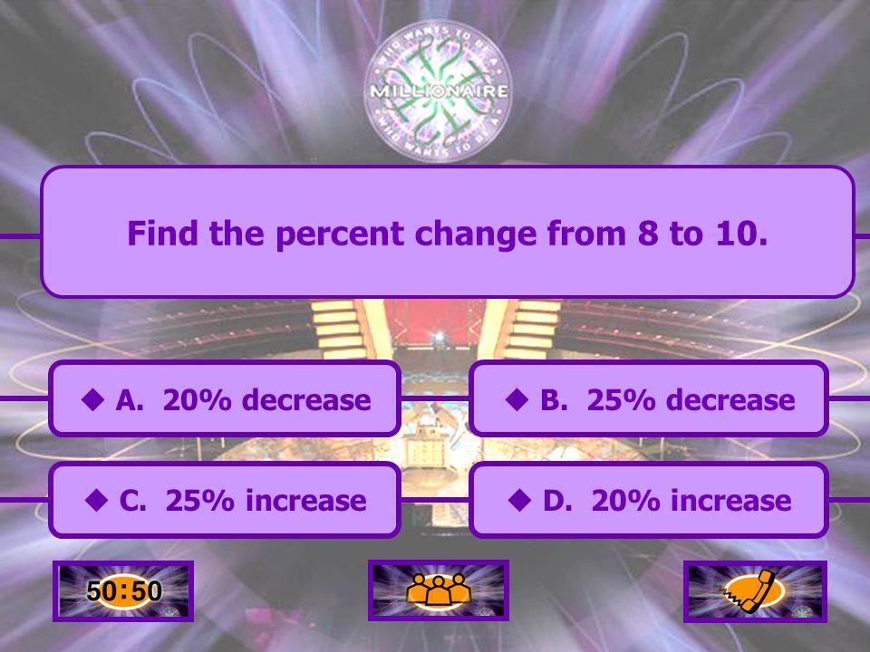 A.20% decrease C. 25% increase B. 25% decrease B.