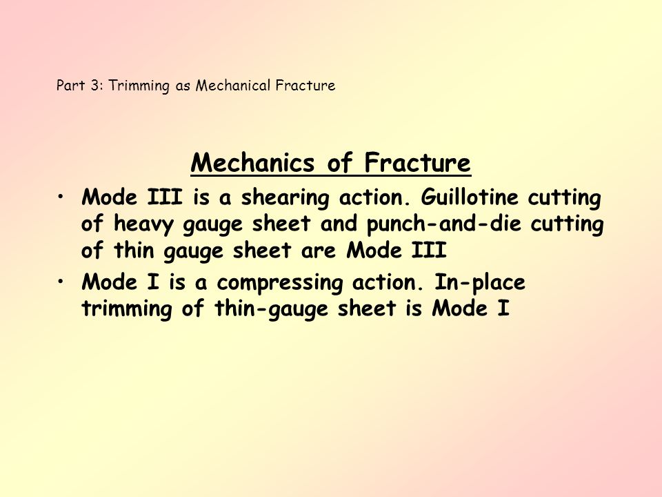 Part 3: Trimming as Mechanical Fracture Mechanics of Fracture Mode III is a shearing action. Guillotine cutting of heavy gauge sheet and punch-and-die