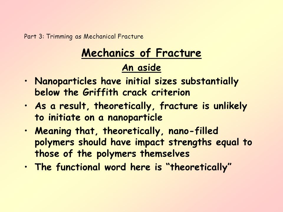 Part 3: Trimming as Mechanical Fracture Mechanics of Fracture An aside Nanoparticles have initial sizes substantially below the Griffith crack criteri