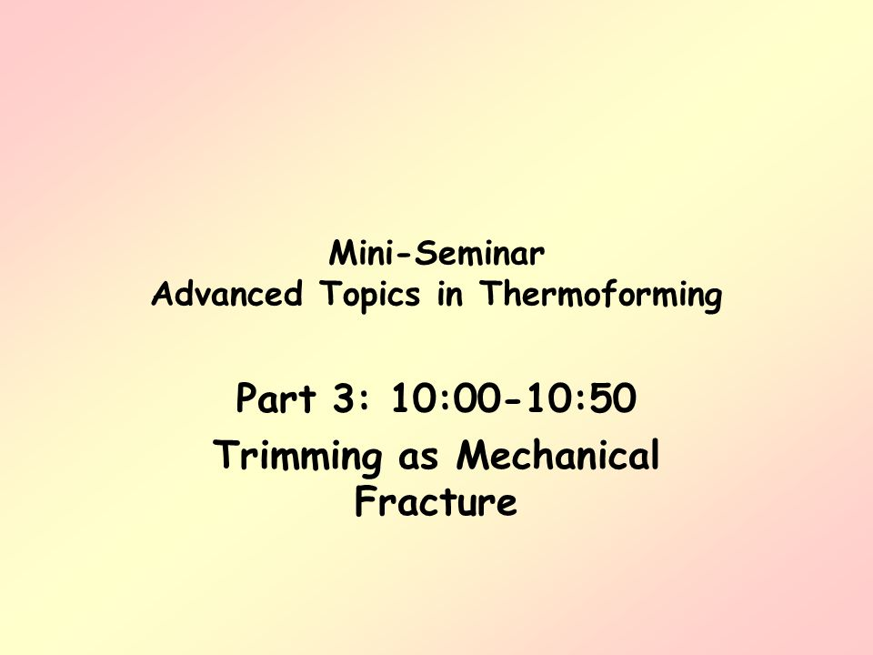 Mini-Seminar Advanced Topics in Thermoforming Part 3: 10:00-10:50 Trimming as Mechanical Fracture