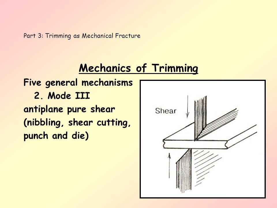 Part 3: Trimming as Mechanical Fracture Mechanics of Trimming Five general mechanisms 2. Mode III antiplane pure shear (nibbling, shear cutting, punch