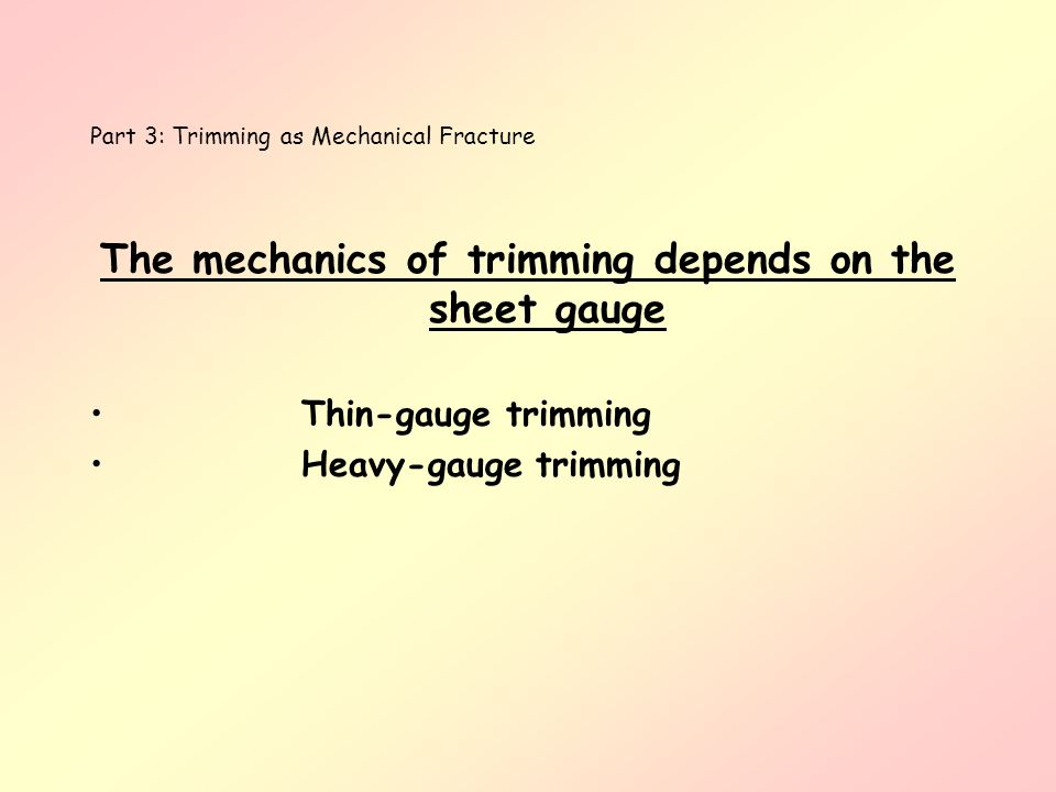 Part 3: Trimming as Mechanical Fracture The mechanics of trimming depends on the sheet gauge Thin-gauge trimming Heavy-gauge trimming