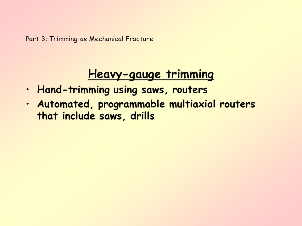 Part 3: Trimming as Mechanical Fracture Heavy-gauge trimming Hand-trimming using saws, routers Automated, programmable multiaxial routers that include