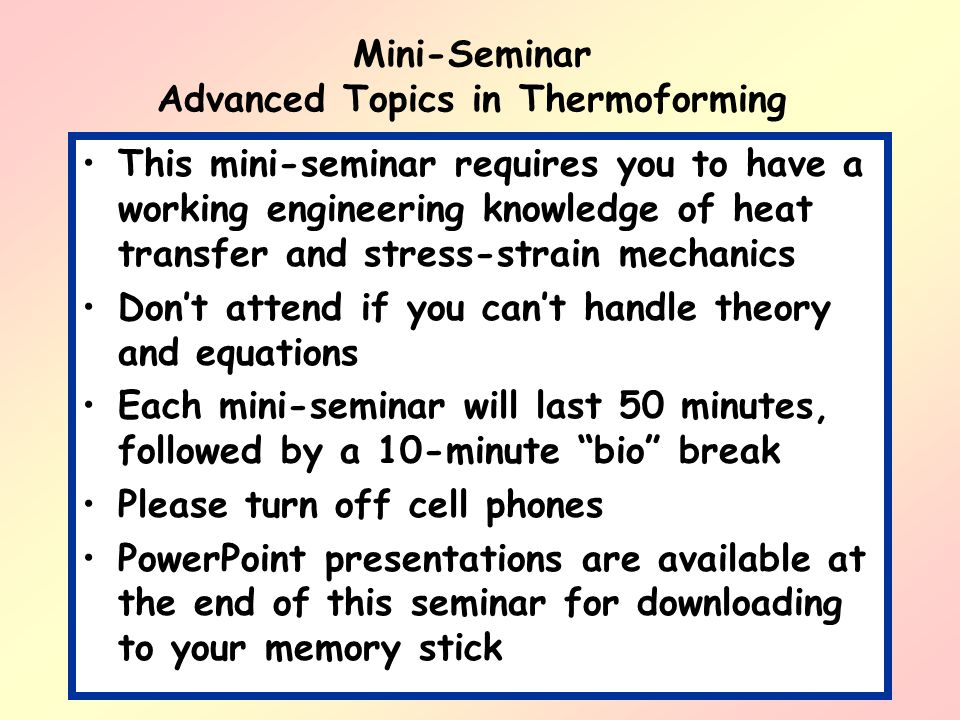 Mini-Seminar Advanced Topics in Thermoforming For those concerned about hearing the plenary speaker at 1100 hours, please be assured that this mini- seminar will end promptly at 1050 hours… And, if for some strange reason, it doesnt, please feel free to leave… THERE WILL BE NO FINAL.