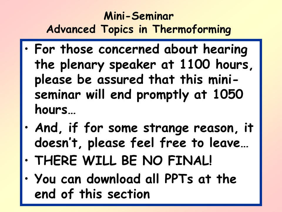 Mini-Seminar Advanced Topics in Thermoforming For those concerned about hearing the plenary speaker at 1100 hours, please be assured that this mini- s
