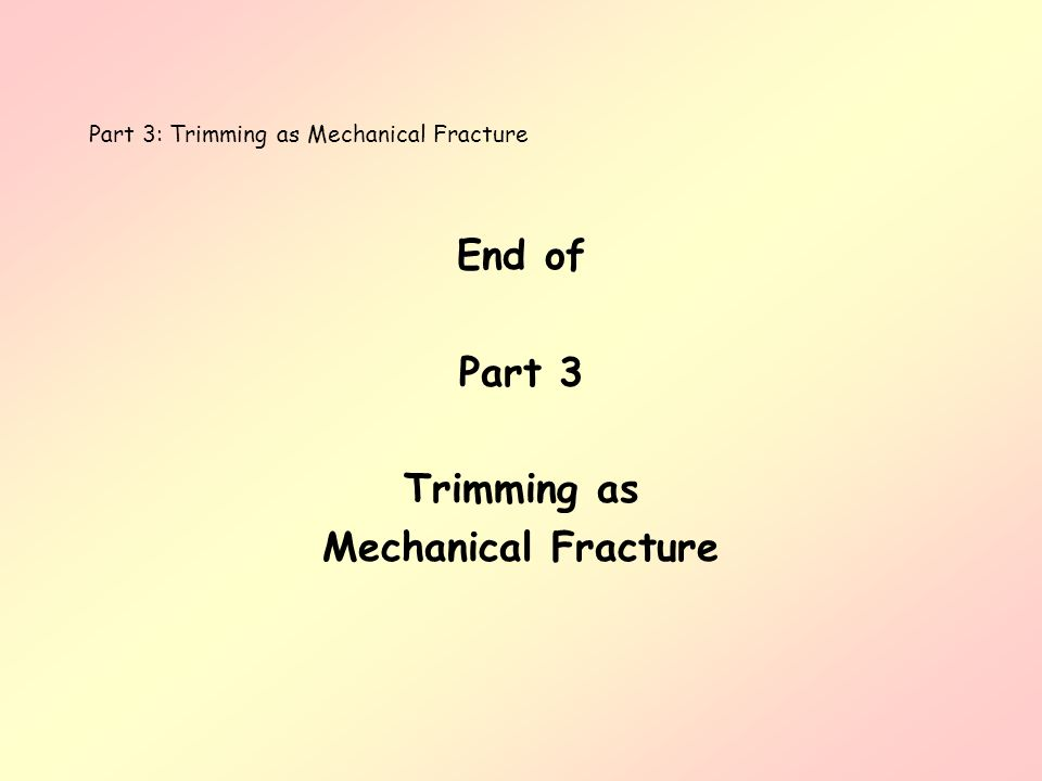 End of Part 3 Trimming as Mechanical Fracture