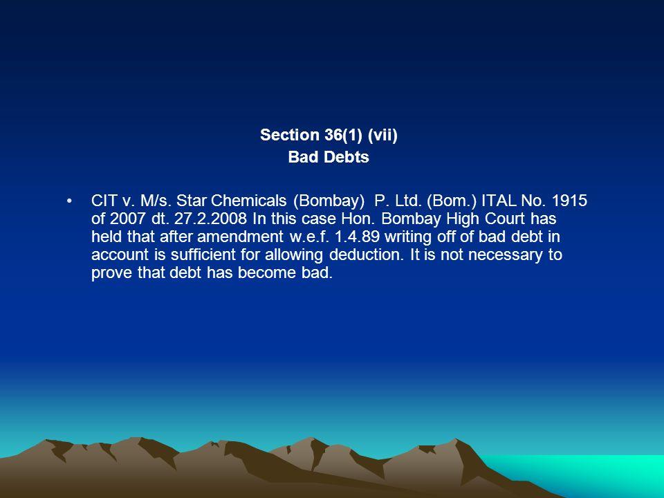 Section 36(1) (vii) Bad Debts CIT v. M/s. Star Chemicals (Bombay) P. Ltd. (Bom.) ITAL No. 1915 of 2007 dt. 27.2.2008 In this case Hon. Bombay High Cou