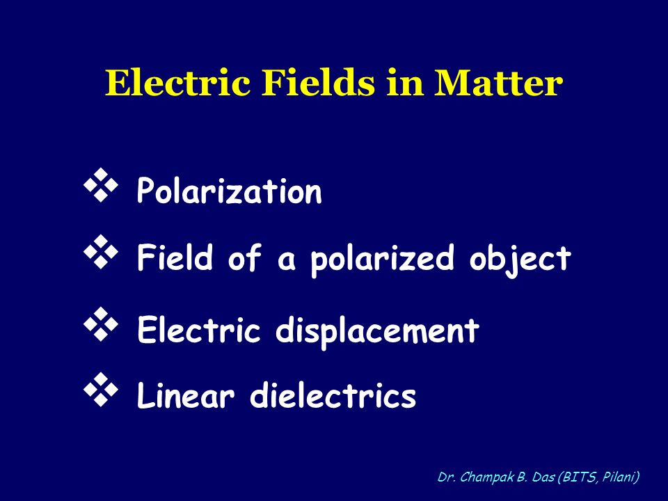 Dr. Champak B. Das (BITS, Pilani) Electric Fields in Matter Polarization Electric displacement Field of a polarized object Linear dielectrics