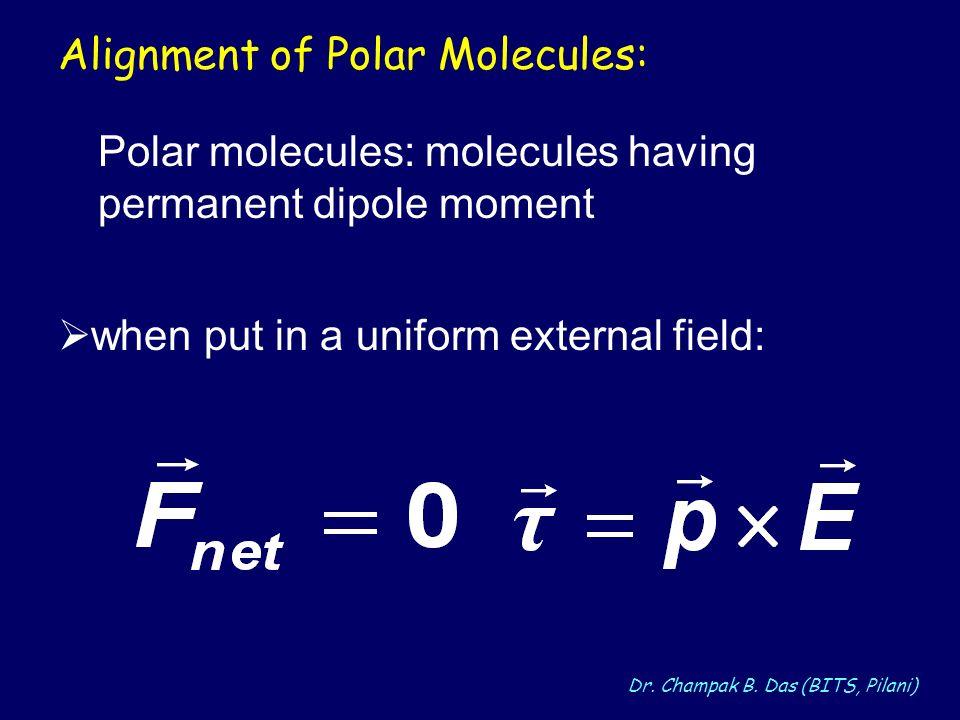 Dr. Champak B. Das (BITS, Pilani) Alignment of Polar Molecules: when put in a uniform external field: Polar molecules: molecules having permanent dipo