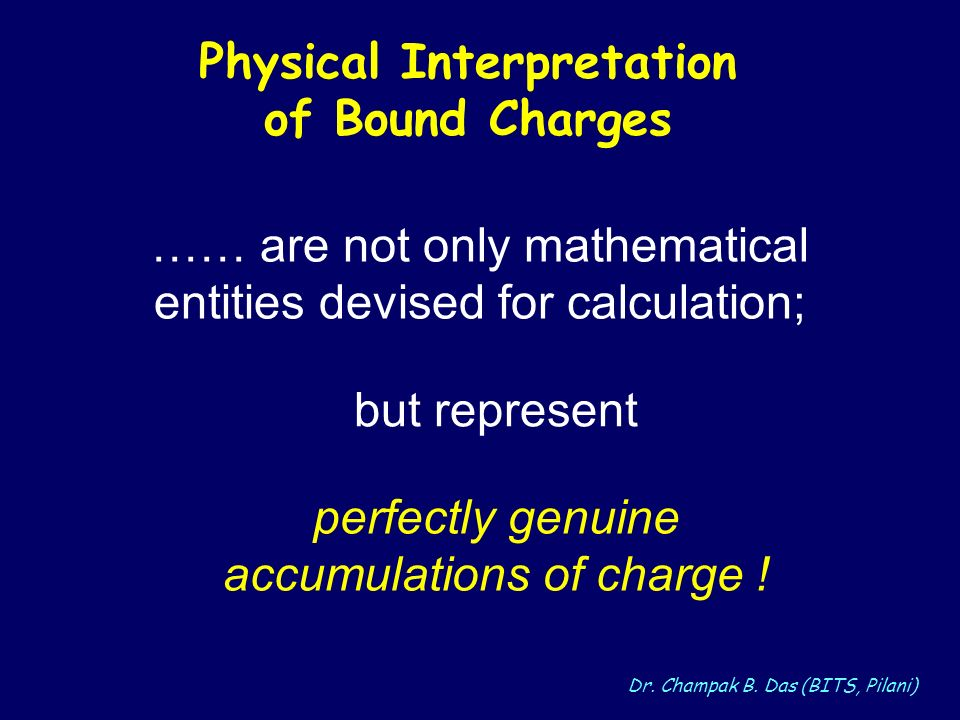 Dr. Champak B. Das (BITS, Pilani) Physical Interpretation of Bound Charges …… are not only mathematical entities devised for calculation; perfectly ge