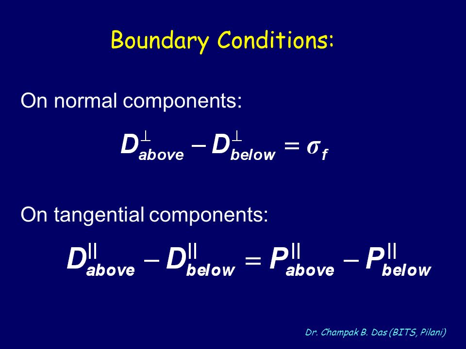 Dr. Champak B. Das (BITS, Pilani) Boundary Conditions: On normal components: On tangential components: