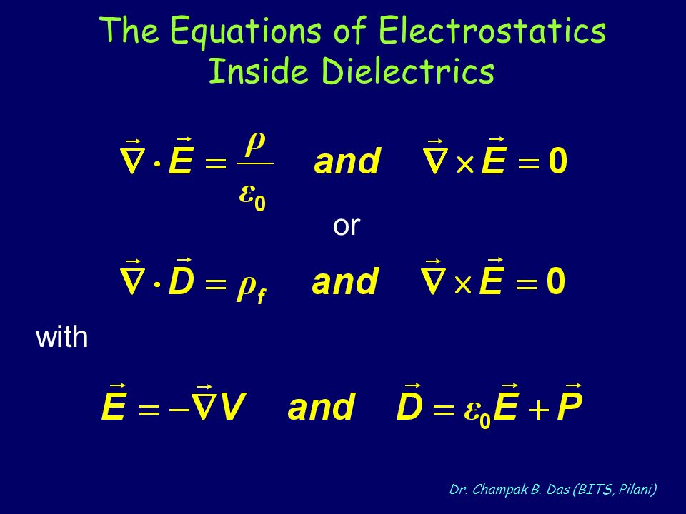 Dr. Champak B. Das (BITS, Pilani) The Equations of Electrostatics Inside Dielectrics or with