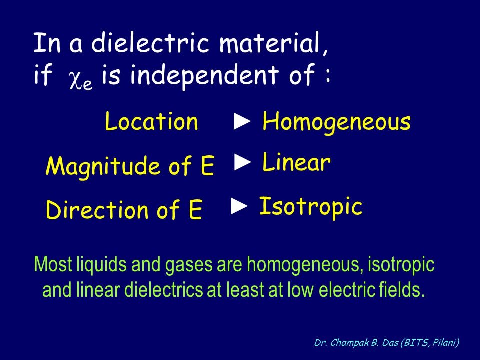 Dr. Champak B. Das (BITS, Pilani) Location Homogeneous Magnitude of E Linear Direction of E Isotropic In a dielectric material, if e is independent of