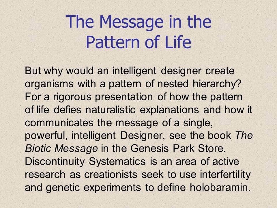 The Message in the Pattern of Life But why would an intelligent designer create organisms with a pattern of nested hierarchy? For a rigorous presentat