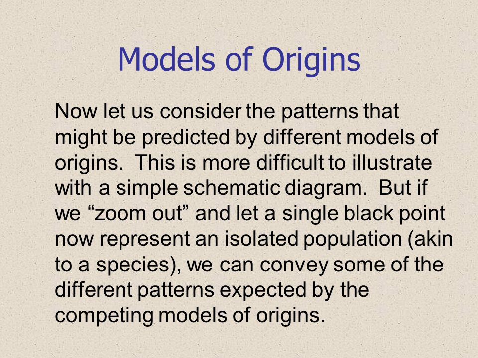 Models of Origins Now let us consider the patterns that might be predicted by different models of origins. This is more difficult to illustrate with a