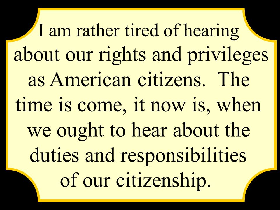 I am rather tired of hearing about our rights and privileges as American citizens. The time is come, it now is, when we ought to hear about the duties
