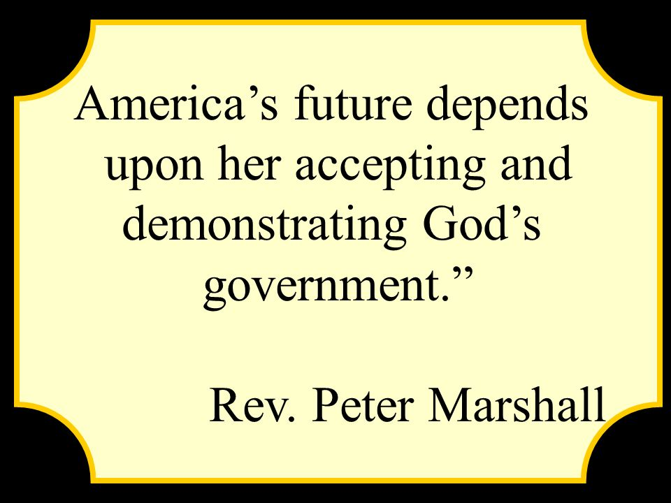 Americas future depends upon her accepting and demonstrating Gods government. Rev. Peter Marshall