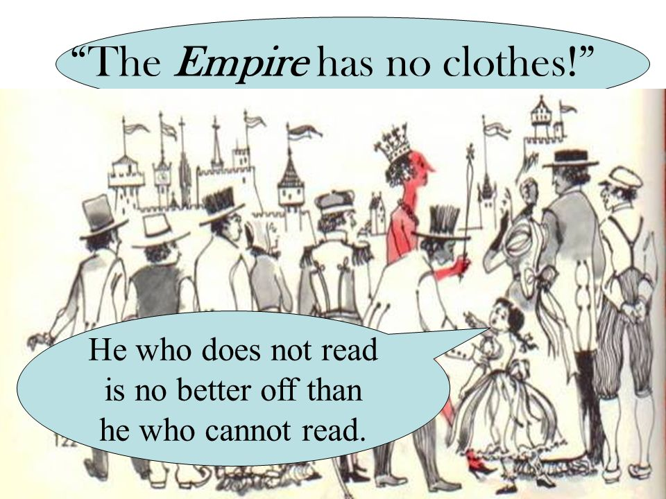 The Empire has no clothes! He who does not read is no better off than he who cannot read.