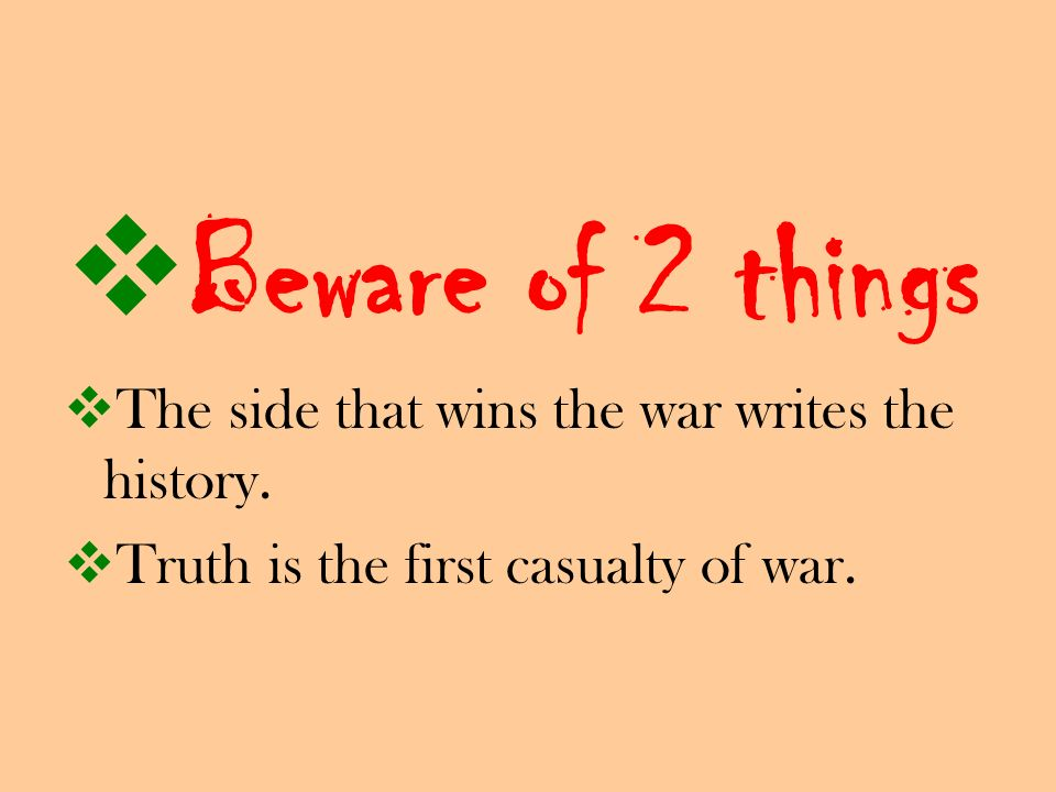 Beware of 2 things The side that wins the war writes the history. Truth is the first casualty of war.