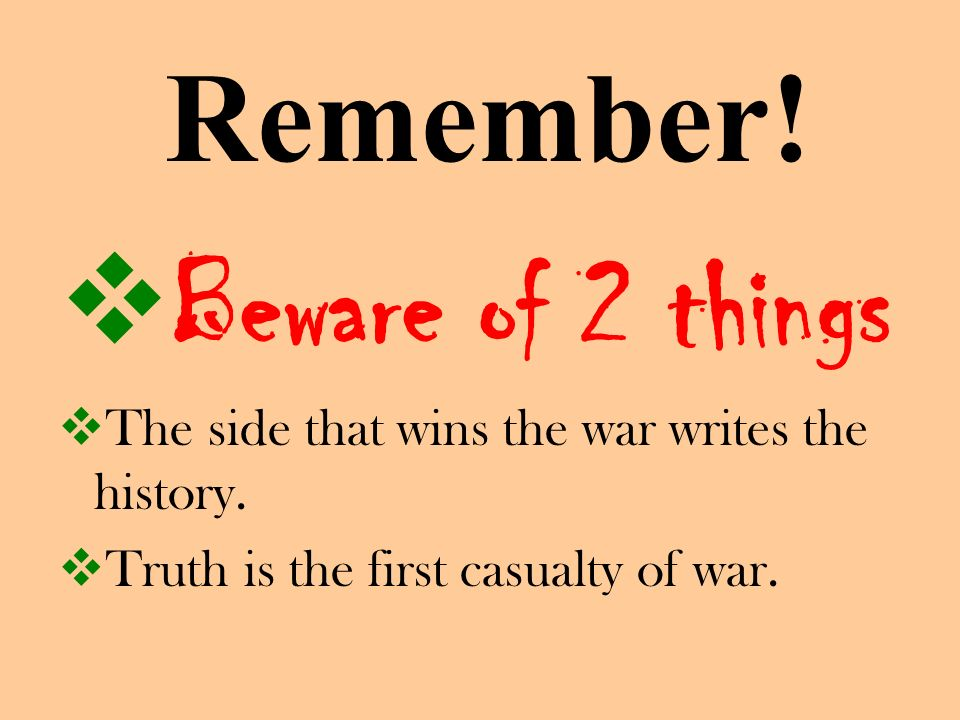Remember! Beware of 2 things The side that wins the war writes the history. Truth is the first casualty of war.