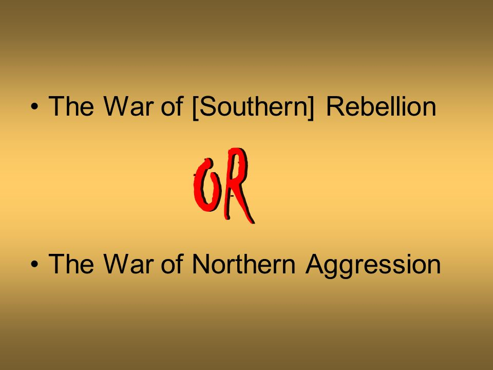 The War of [Southern] Rebellion The War of Northern Aggression