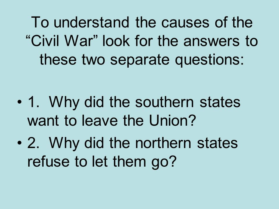 To understand the causes of the Civil War look for the answers to these two separate questions: 1.